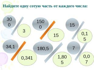 Найдите одну сотую часть от каждого числа: 3 15 0,15 0,341 0,07 1,805 300 15