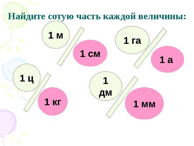 Найдите сотую часть каждой величины: 1 см 1 а 1 кг 1 мм 1 м 1 га 1 ц 1 дм Ма...