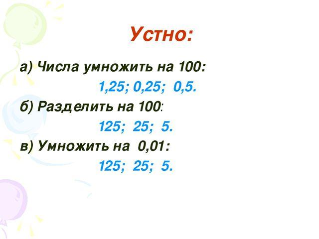 Устно: а) Числа умножить на 100: 1,25; 0,25; 0,5. б) Разделить на 100: 125;...