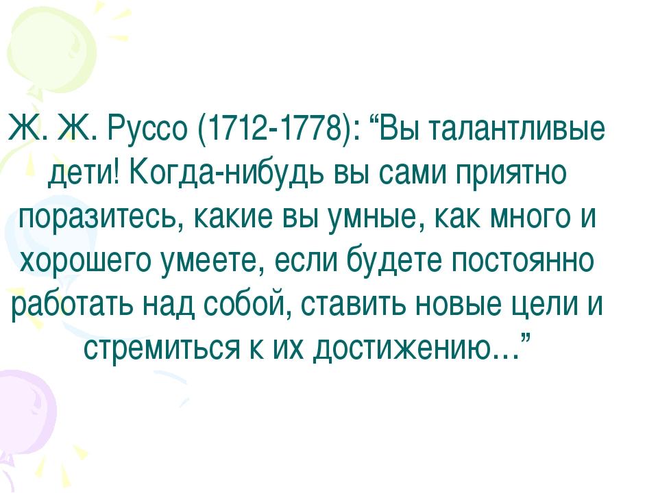 """Ж. Ж. Руссо (1712-1778): """"Вы талантливые дети! Когда-нибудь вы сами приятно..."""