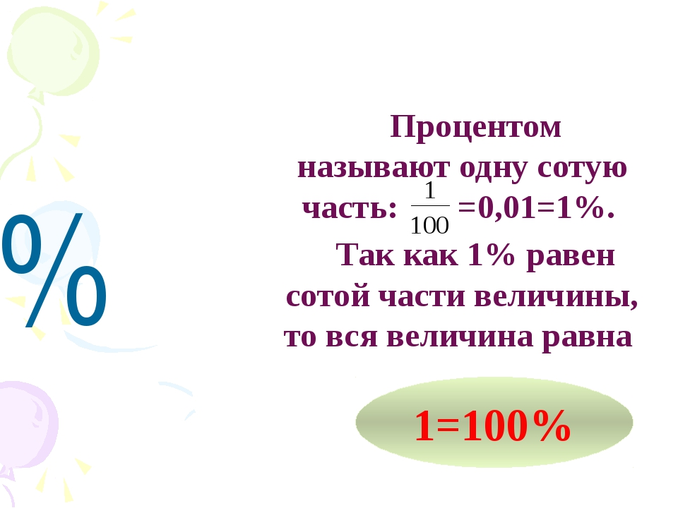 % Процентом называют одну сотую часть: =0,01=1%. Так как 1% равен сотой части...