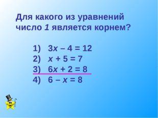 Для какого из уравнений число 1 является корнем? 1) 3х – 4 = 12 2) х + 5 = 7