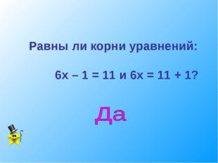 Равны ли корни уравнений: 6х – 1 = 11 и 6х = 11 + 1?