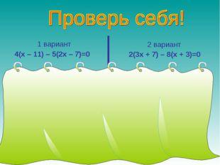 1 вариант 4(х – 11) – 5(2х – 7)=0 4х – 44 – 10х + 35 = 0, -6х – 9 = 0, -6х =