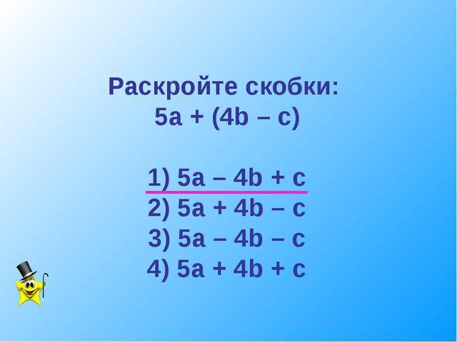 Раскройте скобки: 5а + (4b – c) 1) 5a – 4b + c 2) 5a + 4b – c 3) 5a – 4b – c...