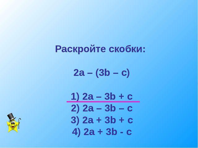 Раскройте скобки: 2а – (3b – c) 1) 2a – 3b + c 2) 2a – 3b – c 3) 2a + 3b + c...