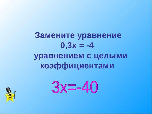 Замените уравнение 0,3х = -4 уравнением с целыми коэффициентами
