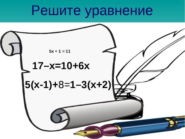 Решите уравнение 5x + 1 = 11 17–x=10+6x 5(x-1)+8=1–3(x+2)