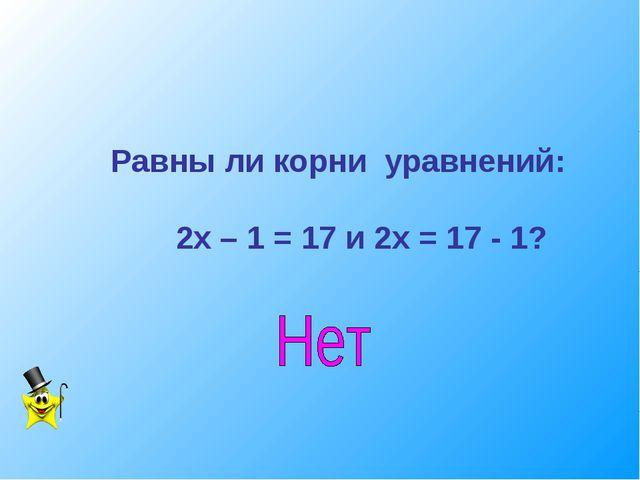 Равны ли корни уравнений: 2х – 1 = 17 и 2х = 17 - 1?