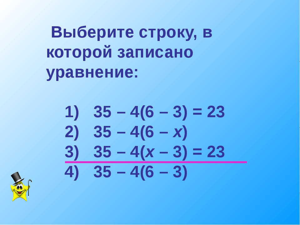 Выберите строку, в которой записано уравнение: 1) 35 – 4(6 – 3) = 23 2) 35 –...