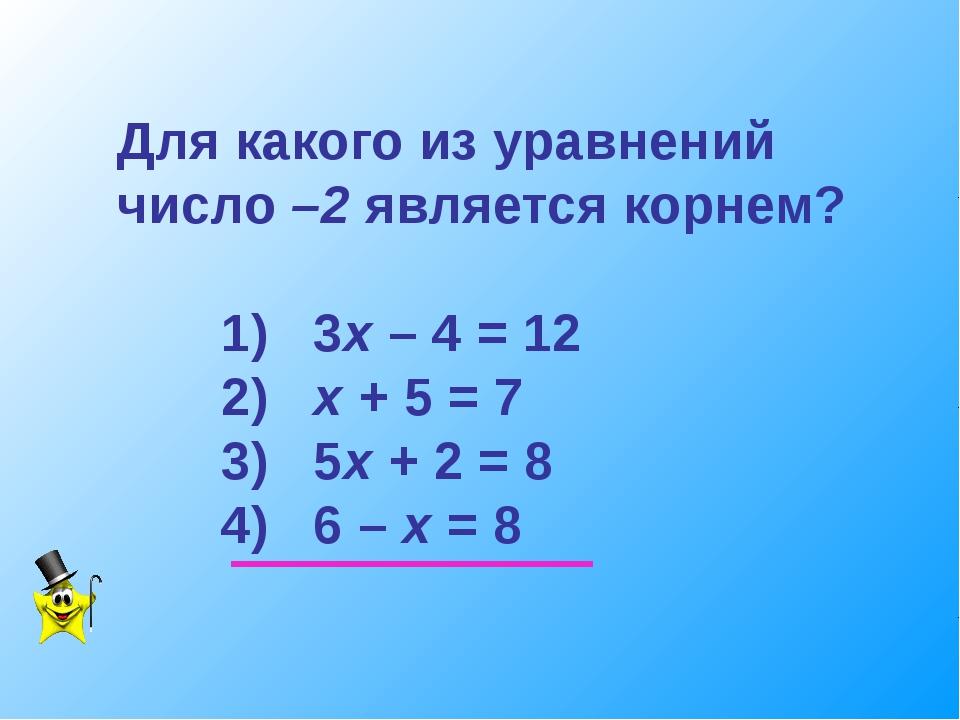 Для какого из уравнений число –2 является корнем? 1) 3х – 4 = 12 2) х + 5 = 7...