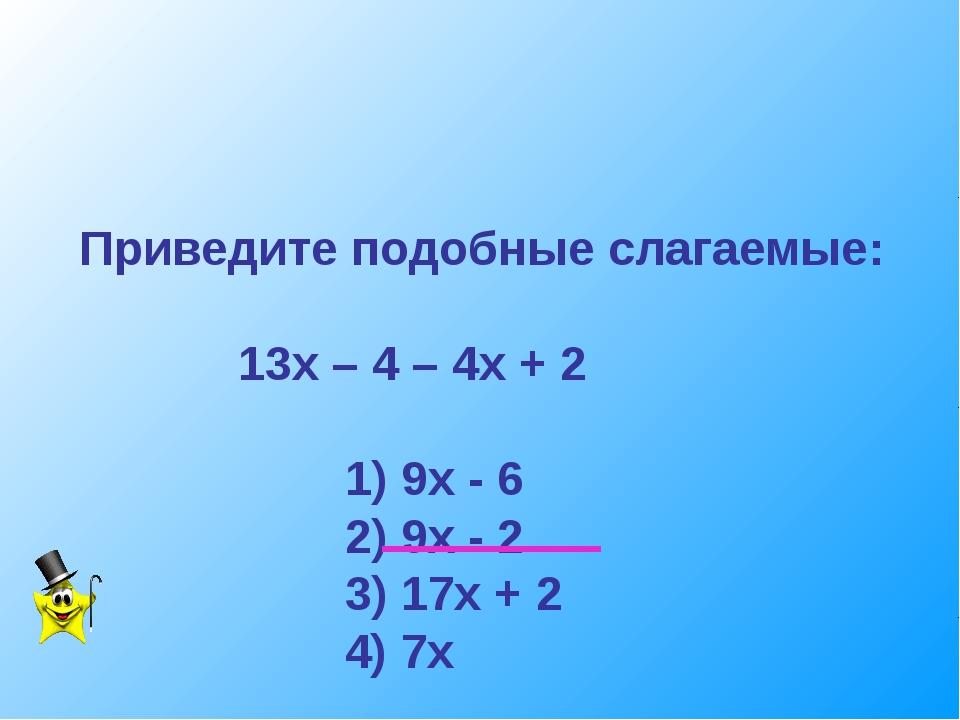 Приведите подобные слагаемые: 13х – 4 – 4х + 2 1) 9х - 6 2) 9х - 2 3) 17х + 2...
