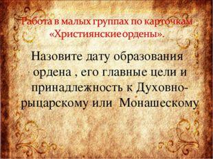 Назовите дату образования ордена , его главные цели и принадлежность к Духовн