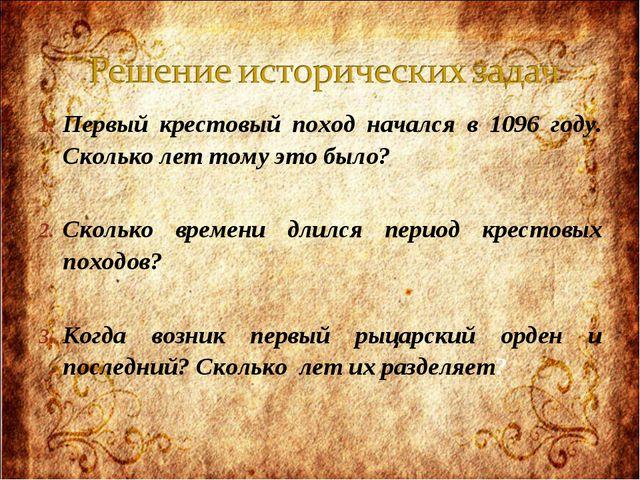 Первый крестовый поход начался в 1096 году. Сколько лет тому это было? Скольк...