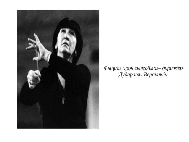 Фыццаг ирон сылгоймаг– дирижер Дудараты Вераникǽ.