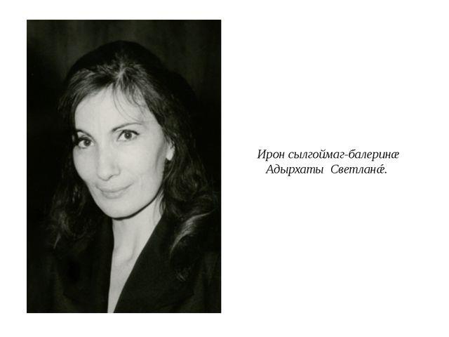 Ирон сылгоймаг-балеринæ Адырхаты Светланǽ.