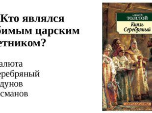 А1. Кто являлся любимым царским советником? 1) Малюта 2) Серебряный 3) Годуно