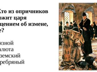 А6. Кто из опричников тревожит царя сообщением об измене, бунте? 1) Грязной 2