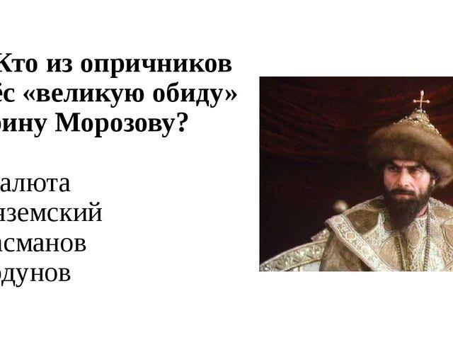 А4. Кто из опричников нанёс «великую обиду» боярину Морозову? 1) Малюта 2) Вя...