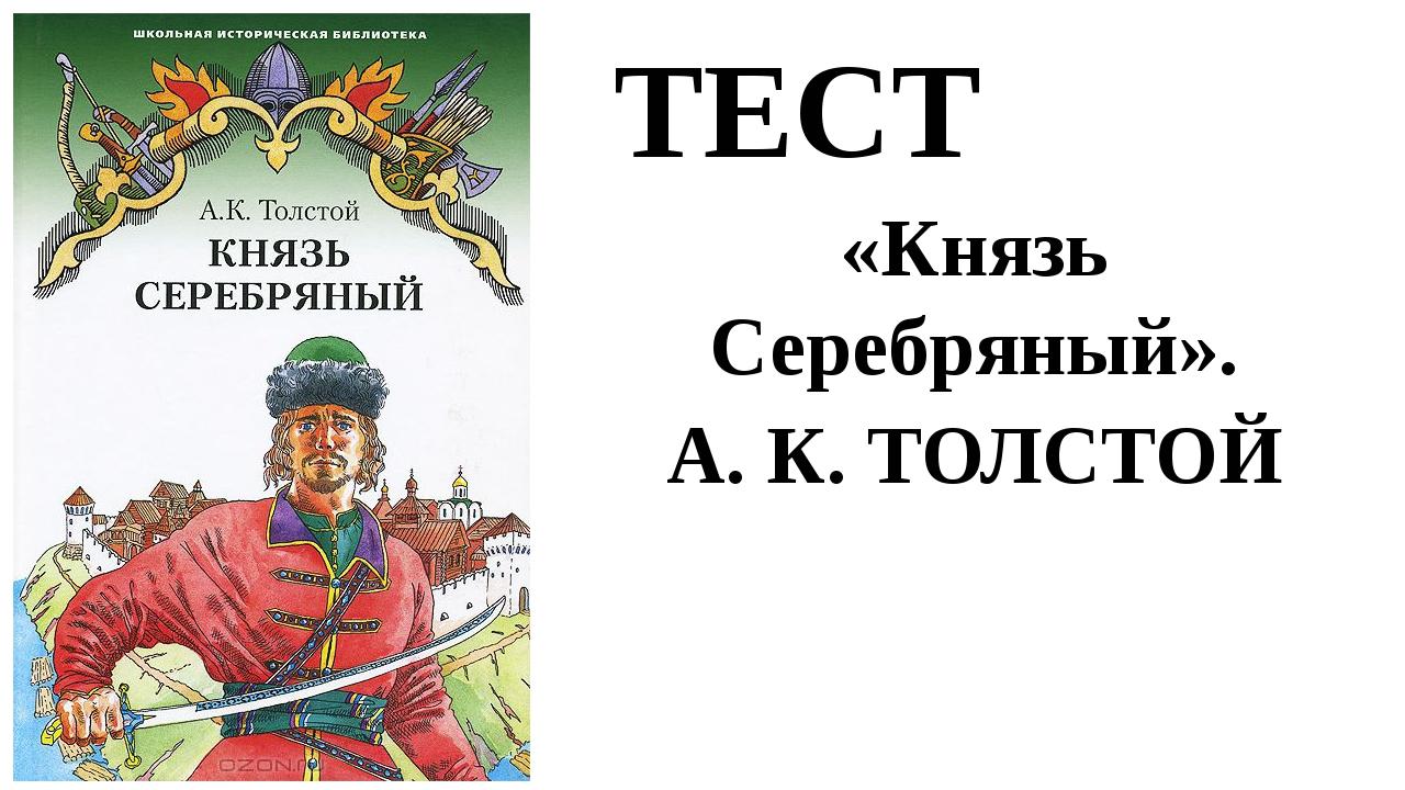 ТЕСТ «Князь Серебряный». А. К. ТОЛСТОЙ