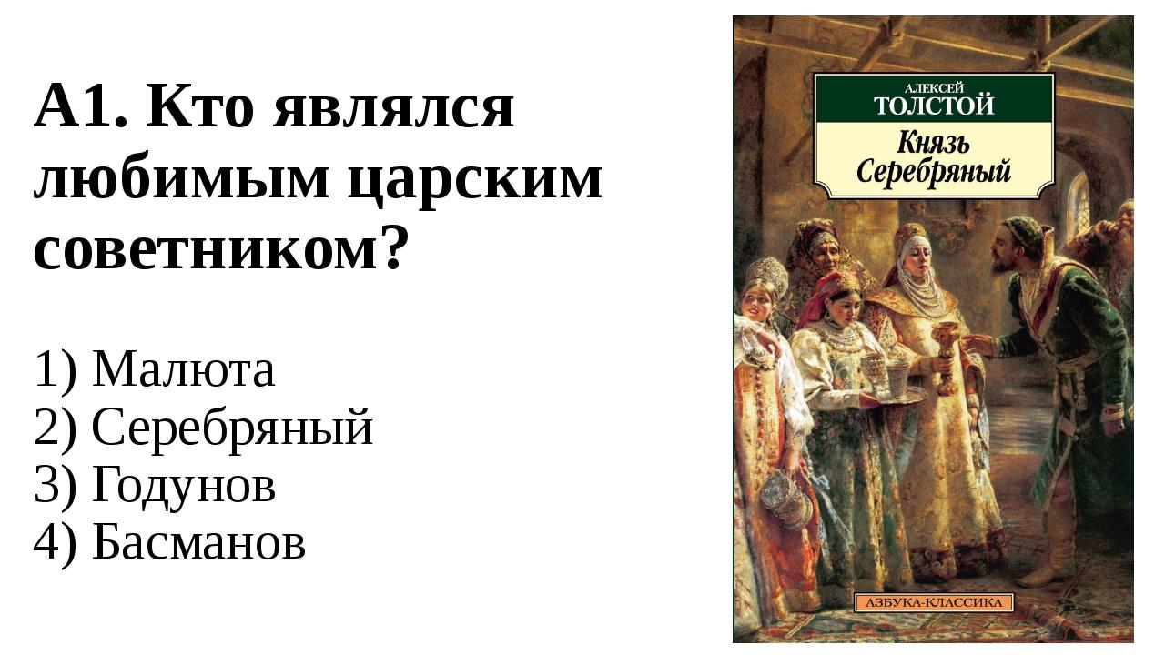 А1. Кто являлся любимым царским советником? 1) Малюта 2) Серебряный 3) Годуно...