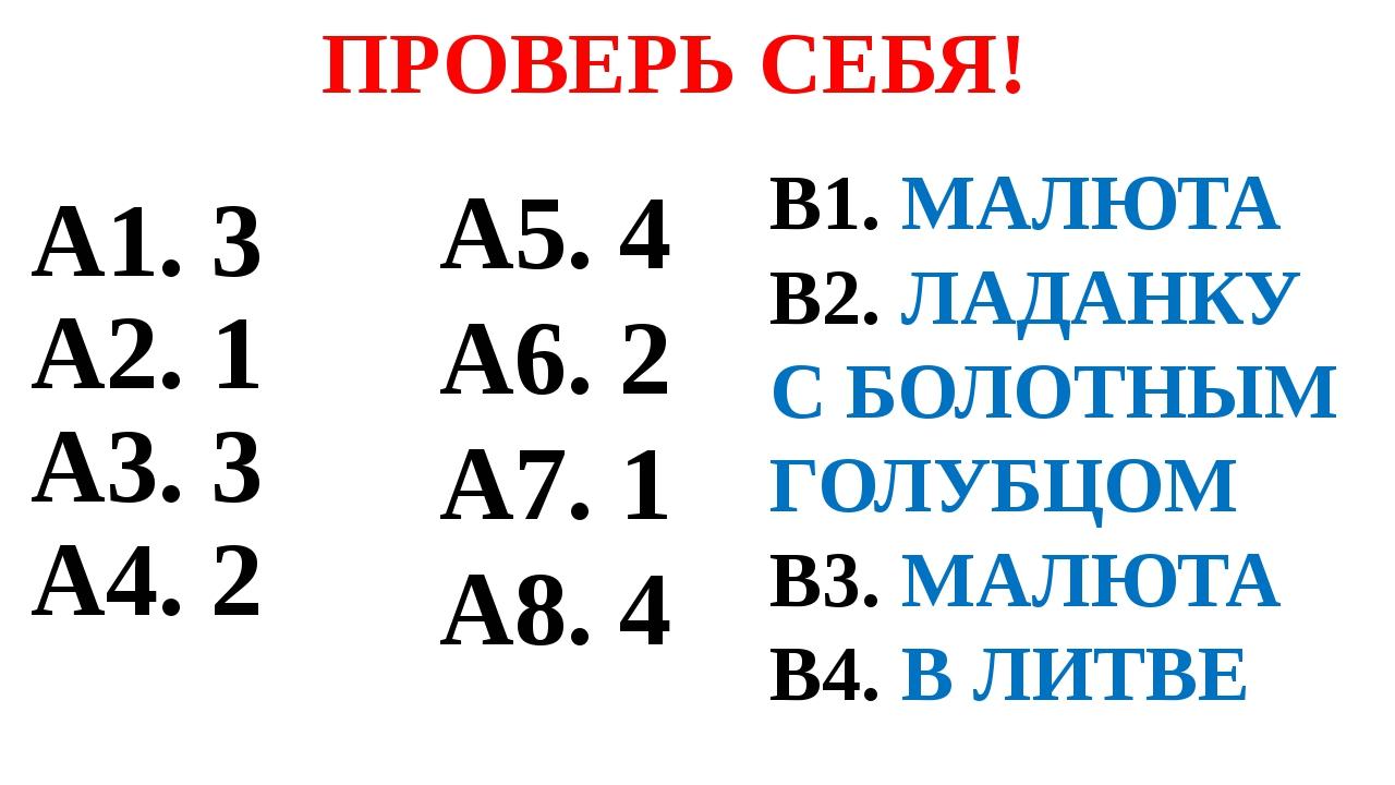 А1. 3 А2. 1 А3. 3 А4. 2 ПРОВЕРЬ СЕБЯ! А5. 4 А6. 2 А7. 1 А8. 4 В1. МАЛЮТА В2....