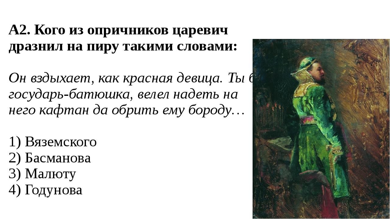 А2. Кого из опричников царевич дразнил на пиру такими словами: Он вздыхает, к...