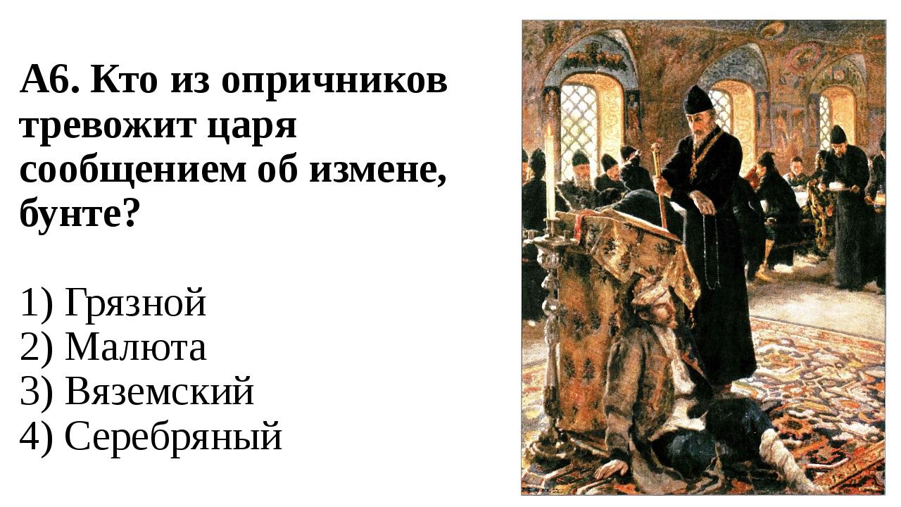 А6. Кто из опричников тревожит царя сообщением об измене, бунте? 1) Грязной 2...