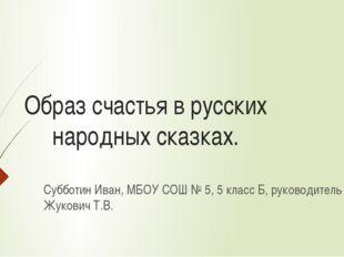 Образ счастья в русских народных сказках. Субботин Иван, МБОУ СОШ № 5, 5 клас