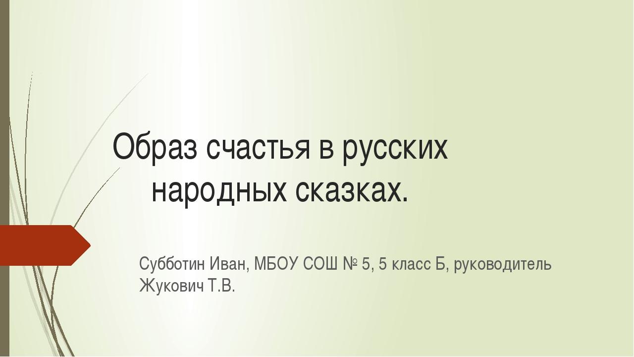 Образ счастья в русских народных сказках. Субботин Иван, МБОУ СОШ № 5, 5 клас...