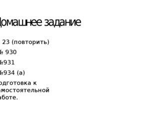Домашнее задание § 23 (повторить) № 930 №931 №934 (а) Подготовка к самостояте