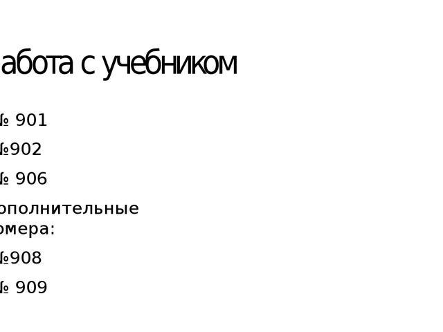 Работа с учебником № 901 №902 № 906 Дополнительные номера: №908 № 909