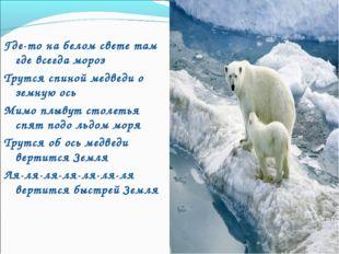 Где-то на белом свете там где всегда мороз Трутся спиной медведи о земную ос