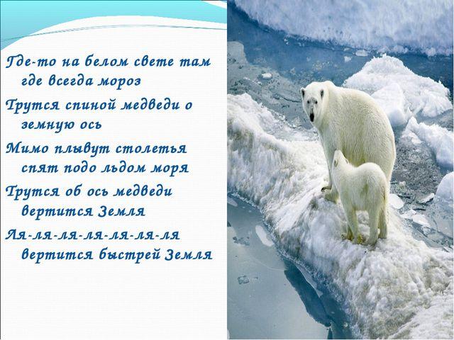 Где-то на белом свете там где всегда мороз Трутся спиной медведи о земную ос...