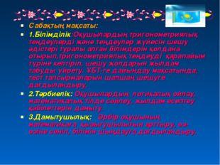 Сабақтың мақсаты: 1.Білімділік:Оқушылардың тригонометриялық теңдеулерді және