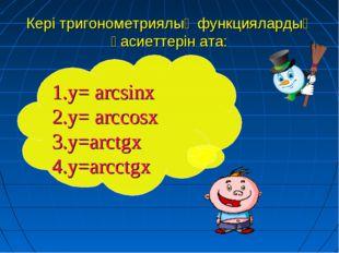 Кері тригонометриялық функциялардың қасиеттерін ата: 1.у= arcsinx 2.у= arccos
