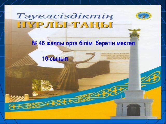 № 46 жалпы орта білім беретін мектеп 10-сынып