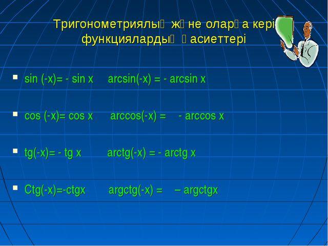 Тригонометриялық және оларға кері функциялардың қасиеттері sin (-x)= - sin x...