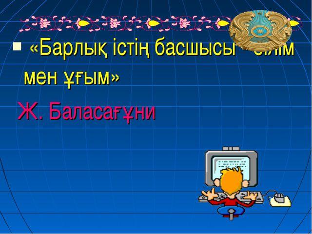 «Барлық істің басшысы - білім мен ұғым» Ж. Баласағұни