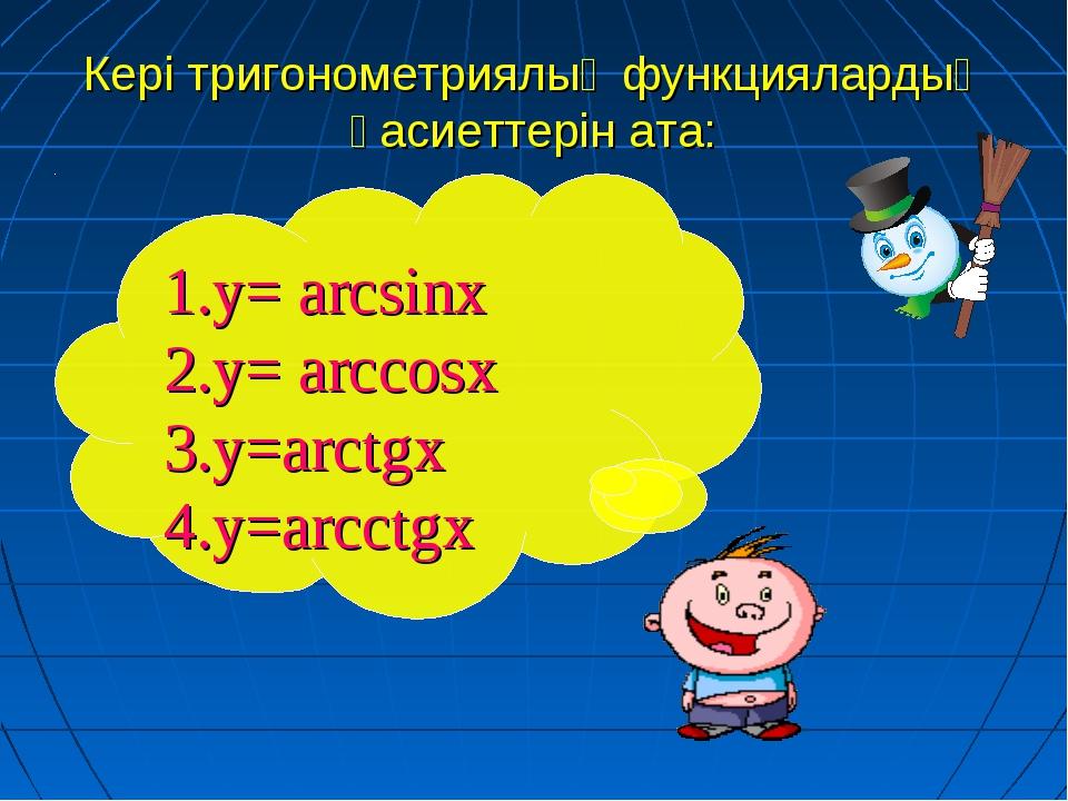 Кері тригонометриялық функциялардың қасиеттерін ата: 1.у= arcsinx 2.у= arccos...