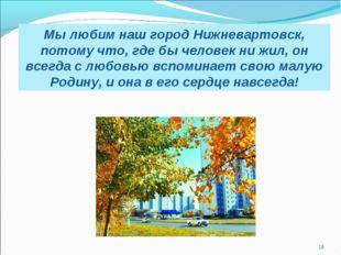 Мы любим наш город Нижневартовск, потому что, где бы человек ни жил, он всегд