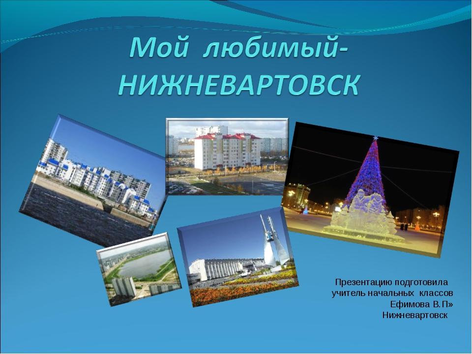 Презентацию подготовила учитель начальных классов Ефимова В.П» Нижневартовск