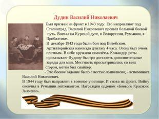Дудин Василий Николаевич Был призван на фронт в 1943 году. Его направляют по