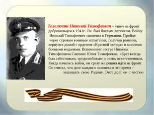Телелюхин Николай Тимофеевич – ушел на фронт добровольцем в 1941г. Он был бо