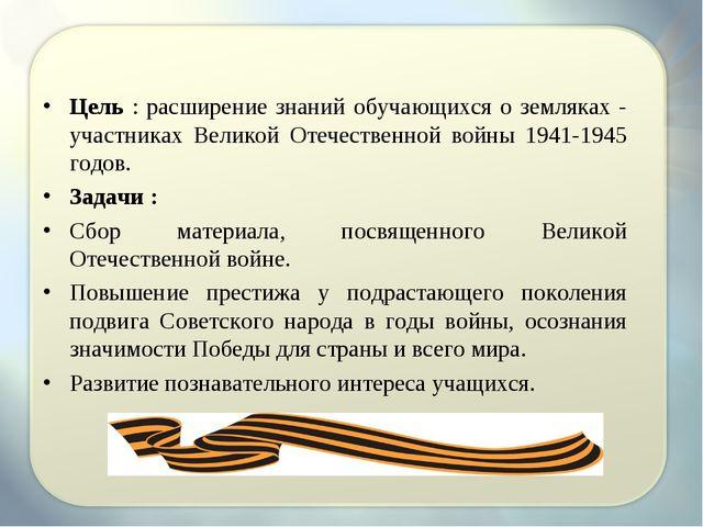 Цель : расширение знаний обучающихся о земляках - участниках Великой Отечест...