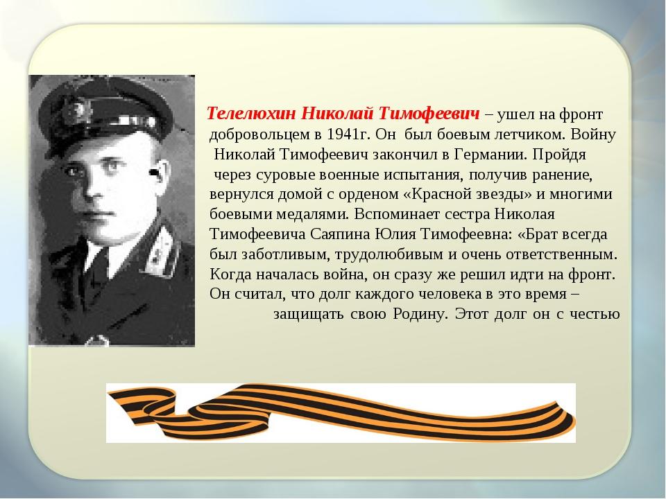 Телелюхин Николай Тимофеевич – ушел на фронт добровольцем в 1941г. Он был бо...