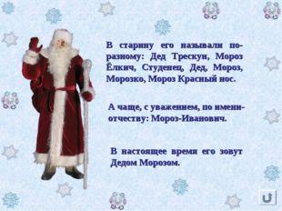 В настоящее время его зовут Дедом Морозом. В старину его называли по-разному: