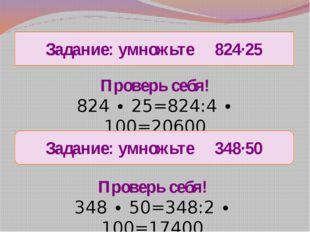 Задание: умножьте 824∙25 Проверь себя! 824 ∙ 25=824:4 ∙ 100=20600 Проверь себ