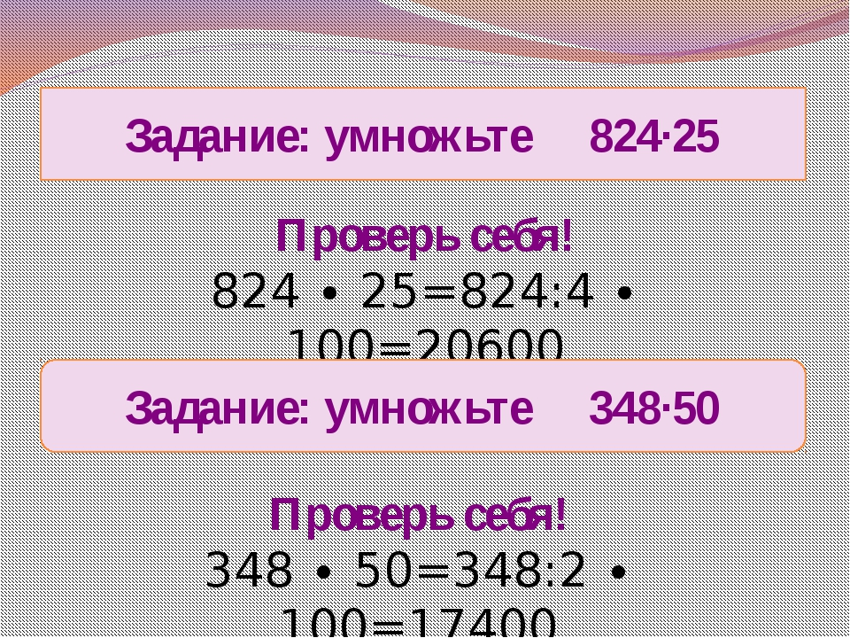Задание: умножьте 824∙25 Проверь себя! 824 ∙ 25=824:4 ∙ 100=20600 Проверь себ...