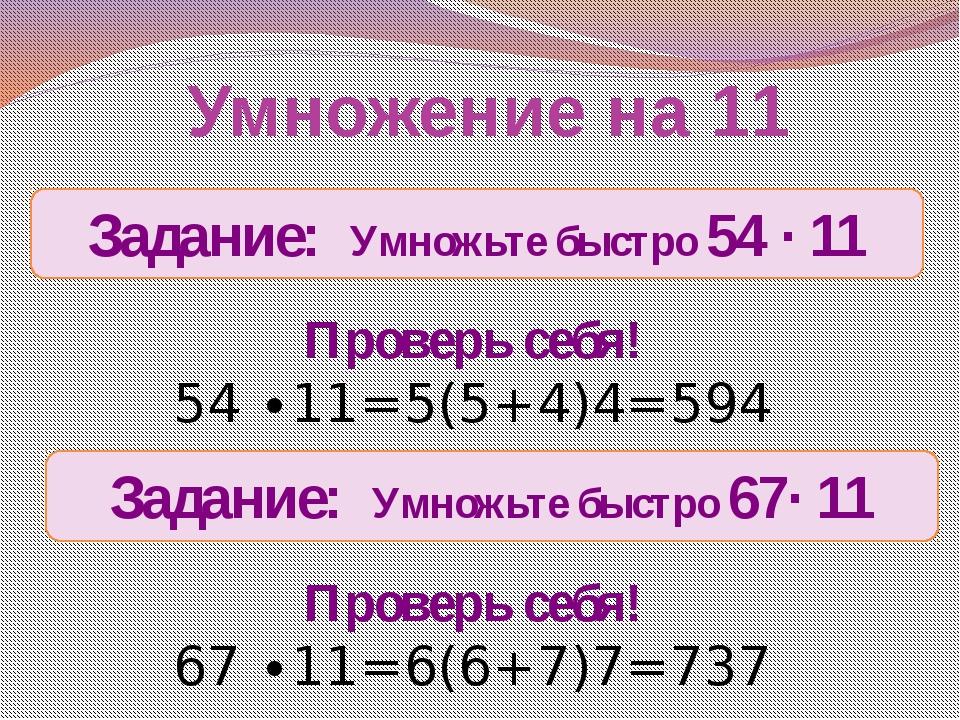 Умножение на 11 Задание: Умножьте быстро 54 ∙ 11 Проверь себя! 54 ∙11=5(5+4)4...